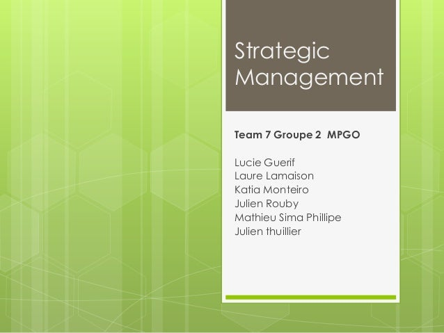 Strategic Management Team 7 Groupe 2 MPGO Lucie Guerif Laure Lamaison Katia Monteiro Julien Rouby Mathieu Sima Phillipe Ju...