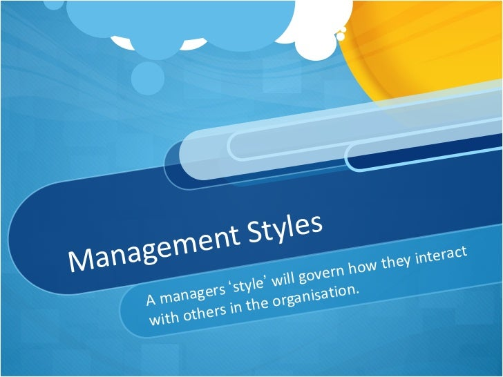 Management Styles A managers  ' style '  will govern how they interact with others in the organisation.
