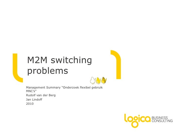 "M2M switching problems<br />Management Summary ""Onderzoek flexibel gebruik MNC's""<br />Rudolf van der Berg<br />Jan Lindof..."