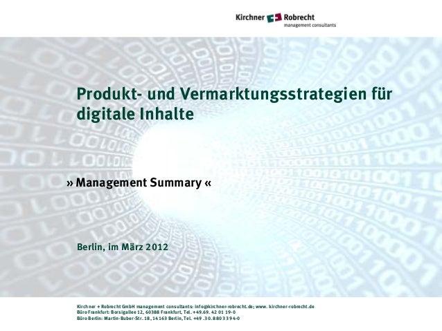 Produkt- und Vermarktungsstrategien für digitale Inhalte» Management Summary « Berlin, im März 2012 Kirchner + Robrecht Gm...