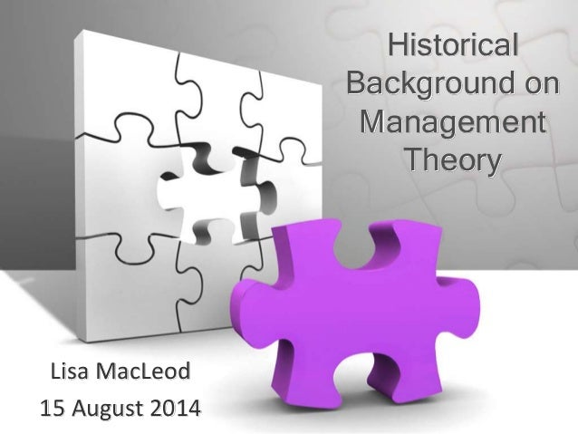 Historical Background on Management Theory Lisa MacLeod 15 August 2014