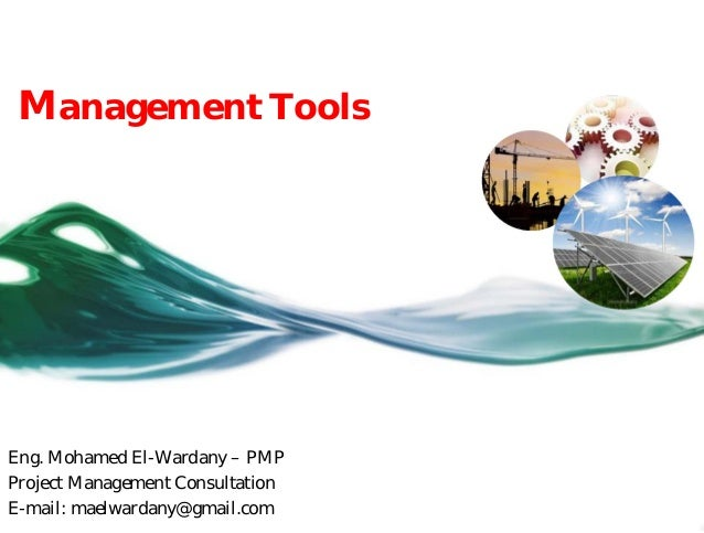 Eng. Mohamed El-Wardany – PMP Project Management Consultation E-mail: maelwardany@gmail.com Management Tools