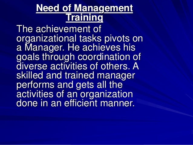 Need of Management Training The achievement of organizational tasks pivots on a Manager. He achieves his goals through coo...