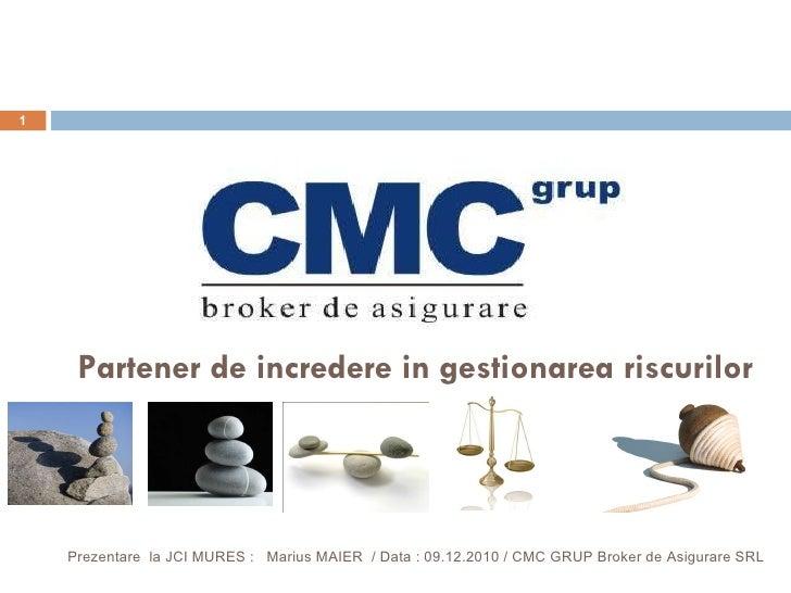 Prezentare  la JCI MURES  :  Marius MAIER  / Data :  09 . 12 .2010  / CMC GRUP Broker de Asigurare SRL Partener de increde...