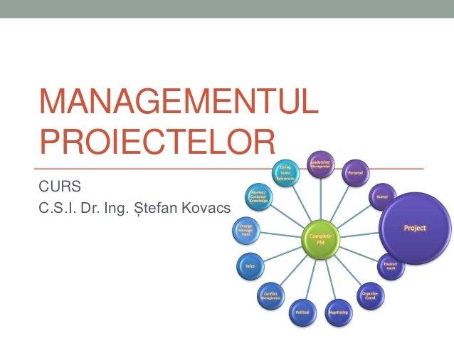 MANAGEMENTUL PROIECTELOR CURS C.S.I. Dr. Ing. Ștefan Kovacs