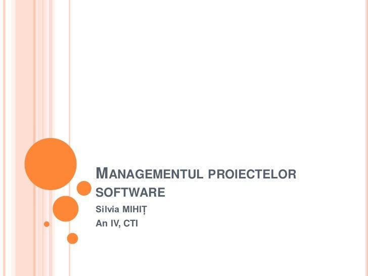 Managementul proiectelor software<br />Silvia MIHIŢ<br />An IV, CTI<br />