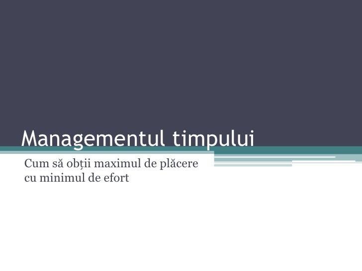 Managementul timpului<br />Cum să obții maximul de plăcere cu minimul de efort<br />