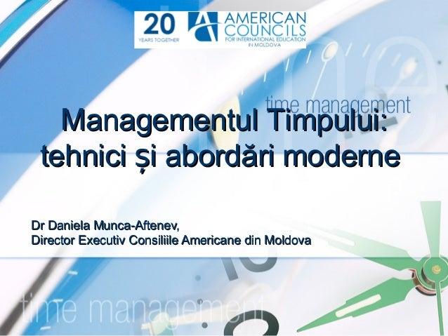 Managementul Timpului: tehnici și abordări moderneDr Daniela Munca-Aftenev,Director Executiv Consiliile Americane din Mold...