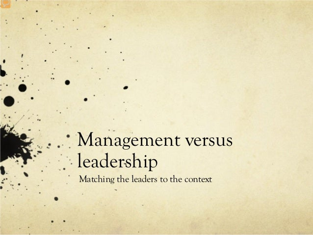 Management versusleadershipMatching the leaders to the context