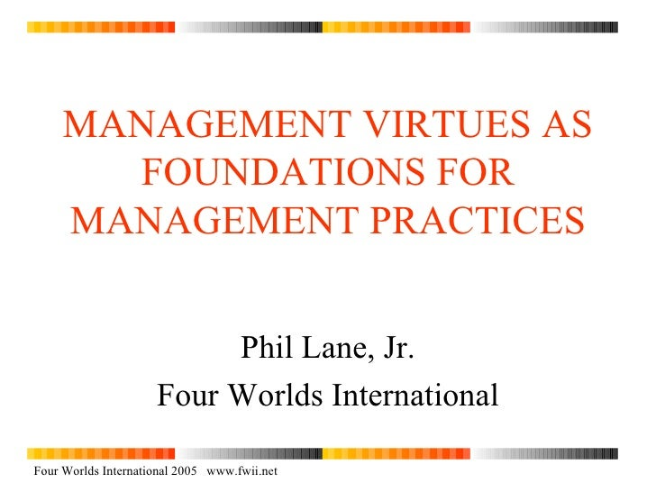 MANAGEMENT VIRTUES AS FOUNDATIONS FOR MANAGEMENT PRACTICES Phil Lane, Jr. Four Worlds International Four Worlds Internatio...