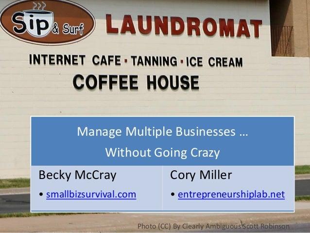 Manage Multiple Businesses … Without Going Crazy Becky McCray • smallbizsurvival.com Cory Miller • entrepreneurshiplab.net...