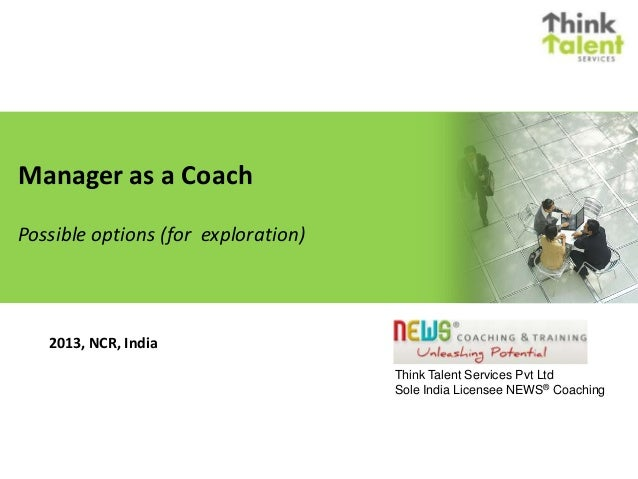 Manager as a Coach Possible options (for exploration) Think Talent Services Pvt Ltd Sole India Licensee NEWS® Coaching 201...