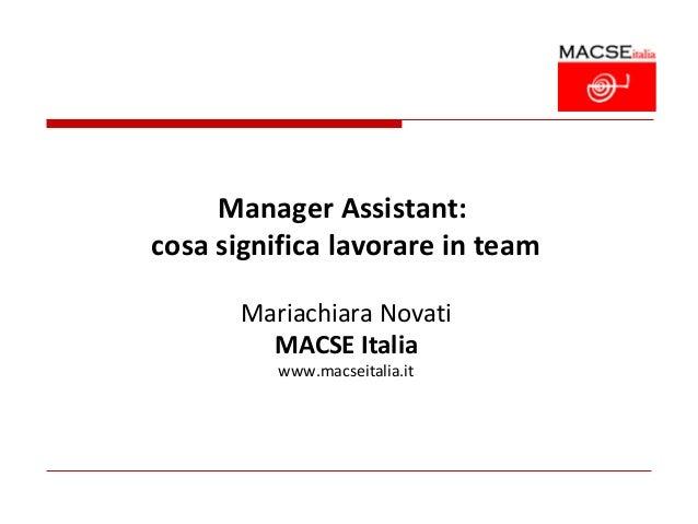 Manager Assistant:cosa significa lavorare in team       Mariachiara Novati         MACSE Italia          www.macseitalia.it