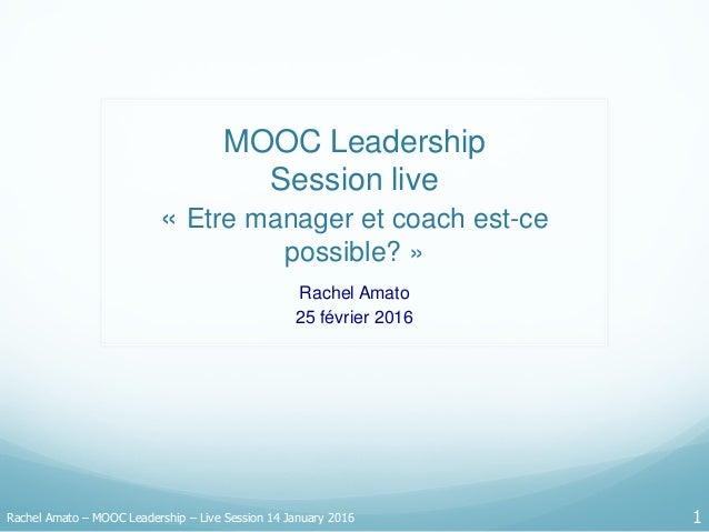 MOOC Leadership Session live « Etre manager et coach est-ce possible? » Rachel Amato 25 février 2016 Rachel Amato – MOOC L...