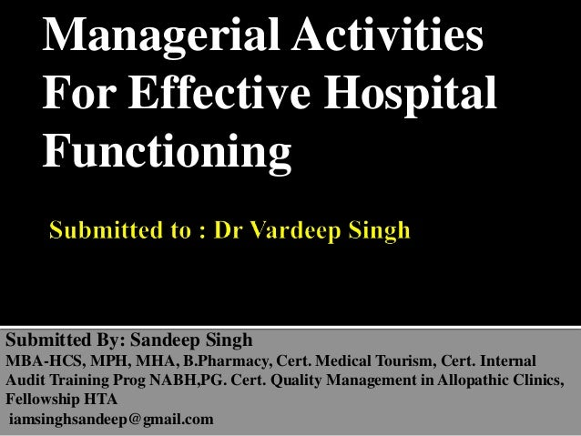 Managerial Activities For Effective Hospital Functioning Submitted By: Sandeep Singh MBA-HCS, MPH, MHA, B.Pharmacy, Cert. ...