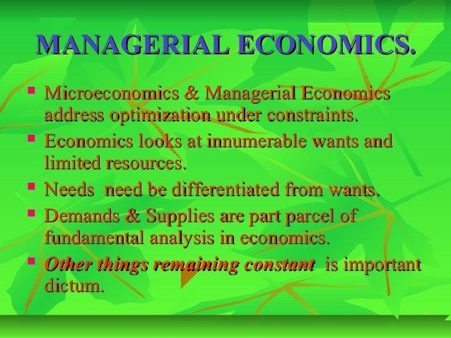 MANAGERIAL ECONOMICS.   Microeconomics & Managerial Economics    address optimization under constraints.   Economics loo...