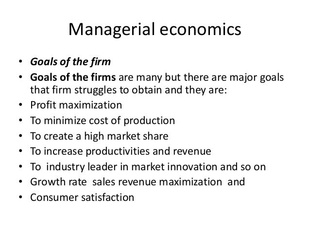 Managerial economics• Goals of the firm• Goals of the firms are many but there are major goalsthat firm struggles to obtai...