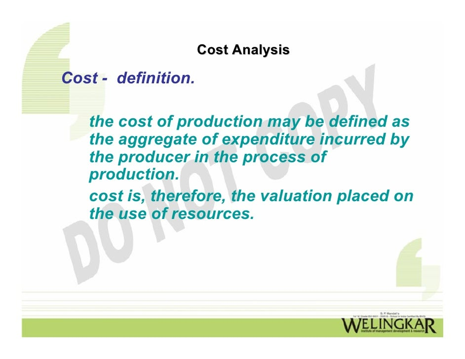 Cost AnalysisCost - definition.   the cost of production may be defined as   the aggregate of expenditure incurred by   th...