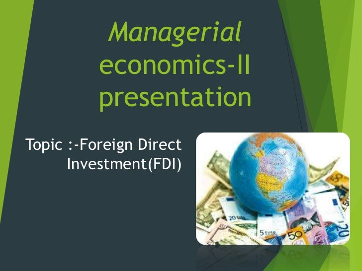 Managerial          economics-II          presentationTopic :-Foreign Direct      Investment(FDI)