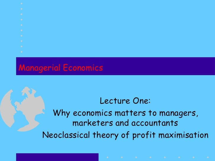 Managerial Economics Lecture One: Why economics matters to  managers, marketers and accountants Neoclassical theory of pro...