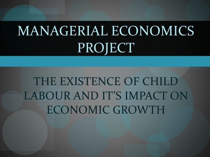 MANAGERIAL ECONOMICS PROJECT THE EXISTENCE OF CHILD LABOUR AND IT'S IMPACT ON ECONOMIC GROWTH