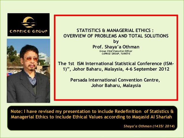 STATISTICS & MANAGERIAL ETHICS : OVERVIEW OF PROBLEMS AND TOTAL SOLUTIONS by Prof. Shaya'a Othman Group Chief Executive Of...