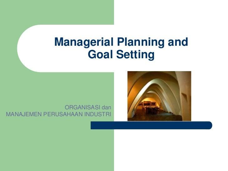 Managerial Planning and                  Goal Setting               ORGANISASI danMANAJEMEN PERUSAHAAN INDUSTRI