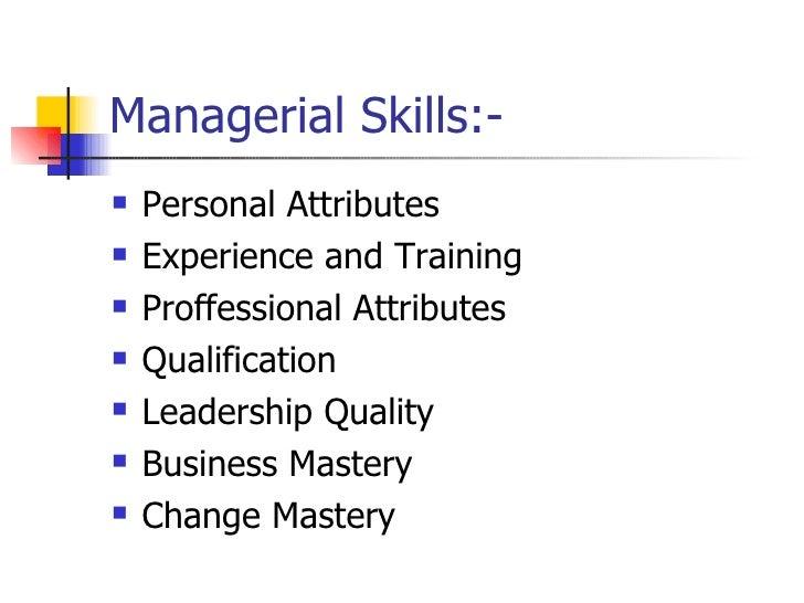 Managerial Skills:- <ul><li>Personal Attributes </li></ul><ul><li>Experience and Training </li></ul><ul><li>Proffessional ...