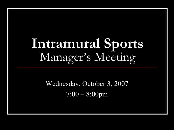 Intramural Sports Manager's Meeting Wednesday, October 3, 2007 7:00 – 8:00pm