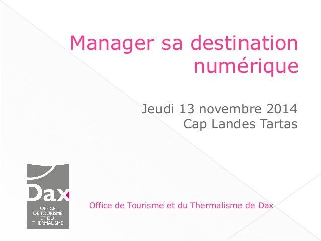 Manager sa destination  numérique  Jeudi 13 novembre 2014  Cap Landes Tartas  Office de Tourisme et du Thermalisme de Dax