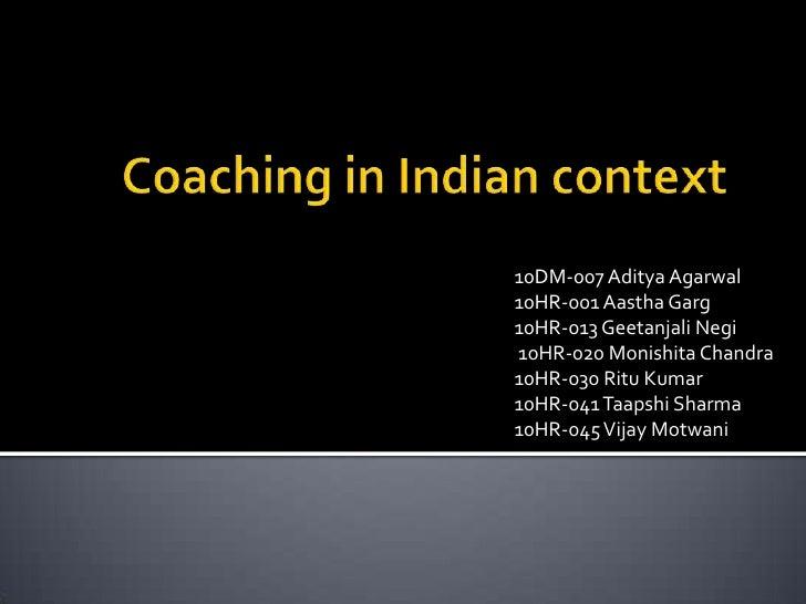 Coaching in Indian context<br />10DM-007 AdityaAgarwal<br />10HR-001 AasthaGarg<br />10HR-013 GeetanjaliNegi<br /> 10HR-02...