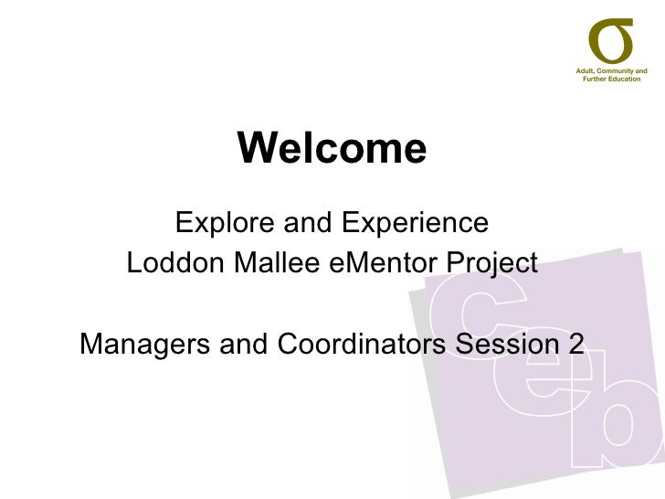 Welcome Explore and Experience Loddon Mallee eMentor Project Managers and Coordinators Session 2