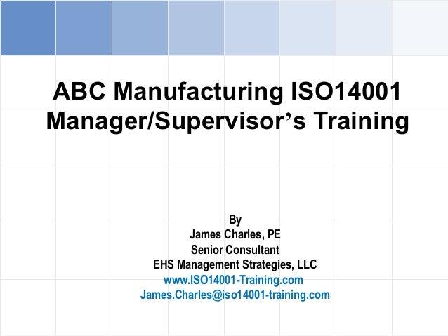 ABC Manufacturing ISO14001Manager/Supervisor's TrainingByJames Charles, PESenior ConsultantEHS Management Strategies, LLCw...