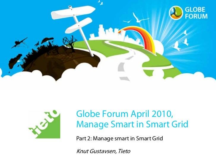 Globe Forum April 2010, Manage Smart in Smart Grid Part 2: Manage smart in Smart Grid  Knut Gustavsen, Tieto