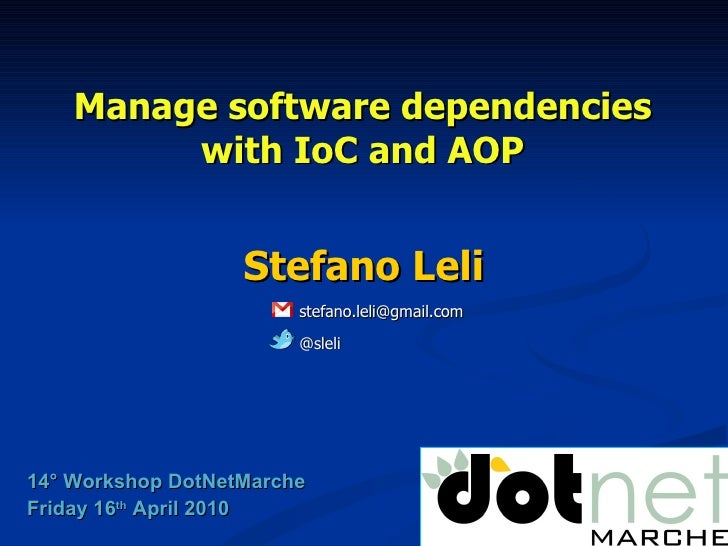 Manage software dependencies with IoC and AOP Stefano Leli 14° Workshop DotNetMarche Friday 16 th  April 2010 @sleli [emai...