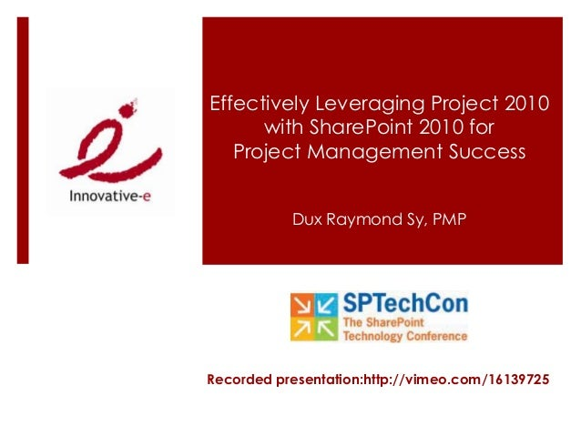 Effectively Leveraging Project 2010 with SharePoint 2010 for Project Management Success Dux Raymond Sy, PMP Recorded prese...
