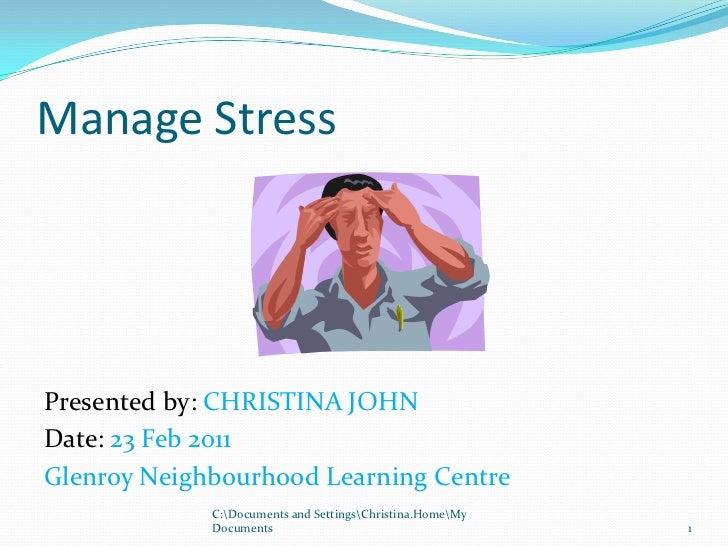 Manage Stress<br />Presented by: CHRISTINA JOHN<br />Date: 23 Feb 2011<br />Glenroy Neighbourhood Learning Centre<br />1<b...