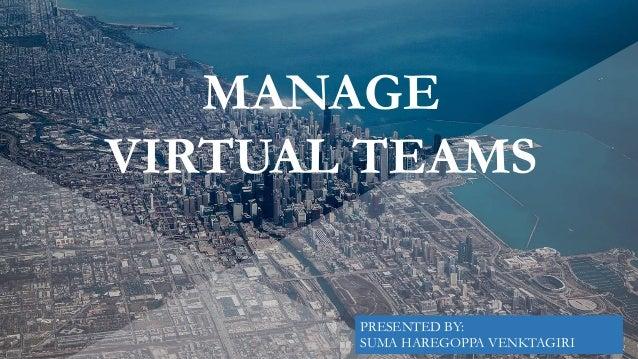 MANAGE VIRTUAL TEAMS PRESENTED BY: SUMA HAREGOPPA VENKTAGIRI
