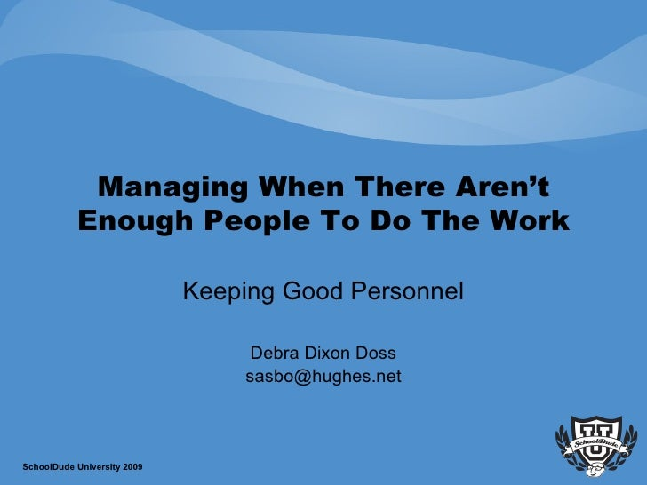 Managing When There Aren't Enough People To Do The Work Keeping Good Personnel Debra Dixon Doss [email_address] SchoolDude...