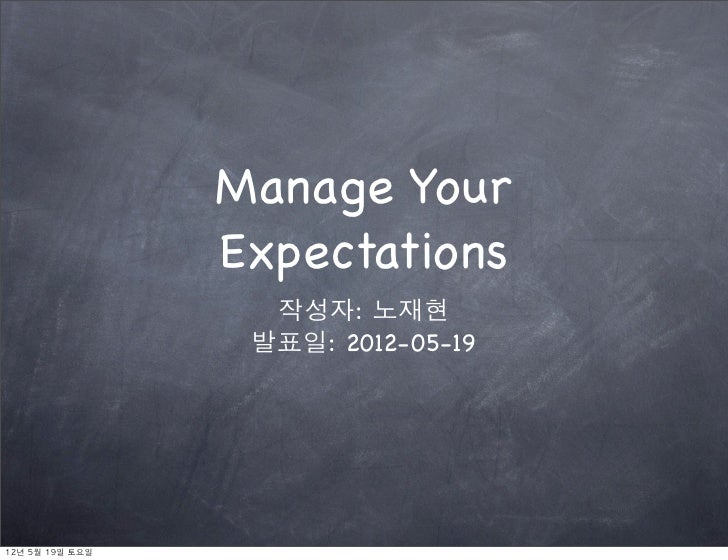 Manage Your                    Expectations                      작성자: 노재현                     발표일: 2012-05-1912년	 5월	 19일	...
