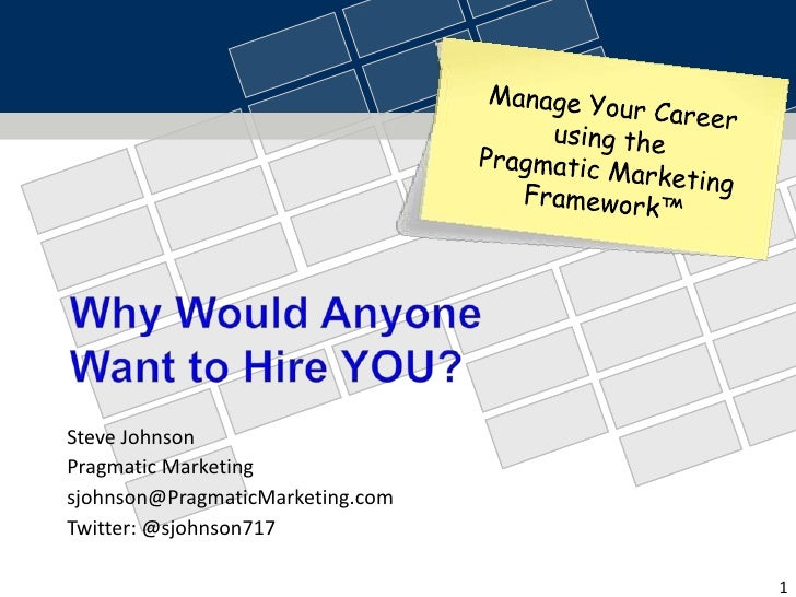 Why Would Anyone Want to Hire YOU?<br />Manage Your Career <br />using the <br />Pragmatic Marketing Framework™<br />Stev...