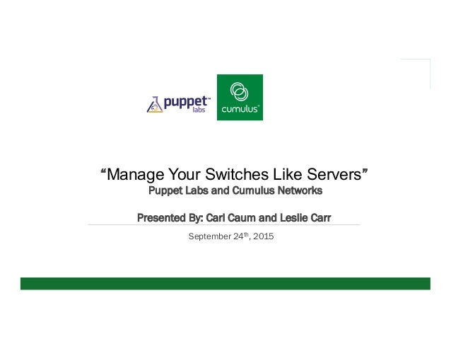 "v ""Manage Your Switches Like Servers"" Puppet Labs and Cumulus Networks Presented By: Carl Caum and Leslie Carr September 2..."