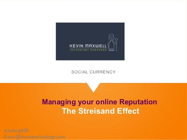 Managing your online Reputation The Streisand Effect @ludwig428 Kevin@troontechnology.com
