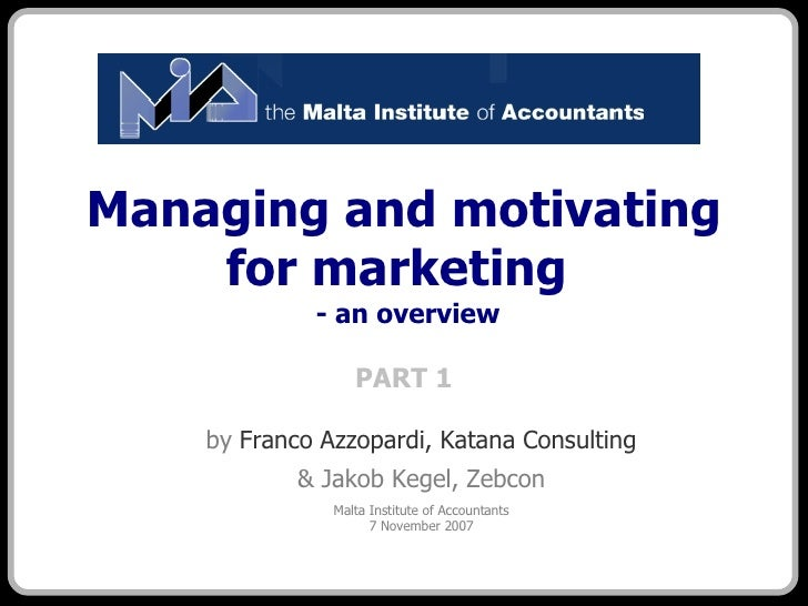 Managing and motivating for marketing   - an overview PART 1 <ul><ul><li>by  Franco Azzopardi, Katana Consulting </li></ul...