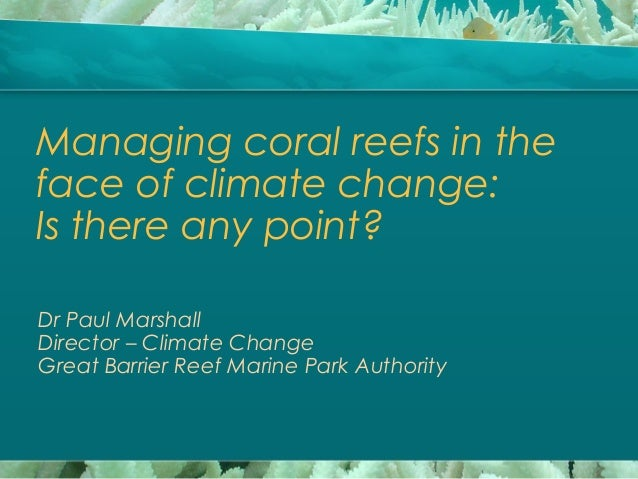 Managing coral reefs in the face of climate change: Is there any point? Dr Paul Marshall Director – Climate Change Great B...