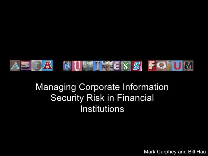 Managing Corporate Information Security Risk in Financial Institutions Mark Curphey and Bill Hau