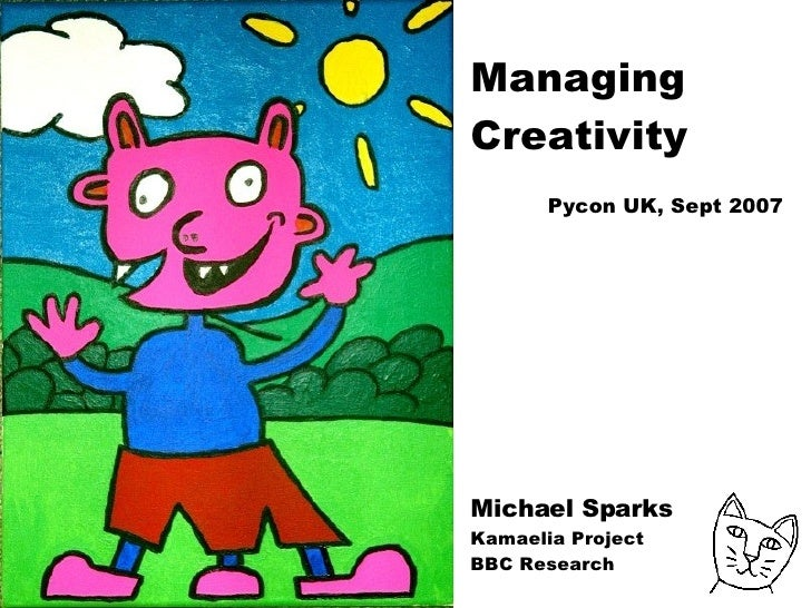 Managing Creativity  Pycon UK, Sept 2007 Michael Sparks Kamaelia Project BBC Research