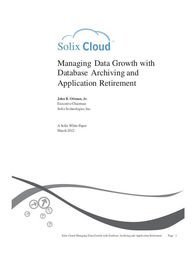 TM  Solix Managing Data Growth with Database Archiving and Application Retirement John B. Ottman, Jr. Executive Chairman S...