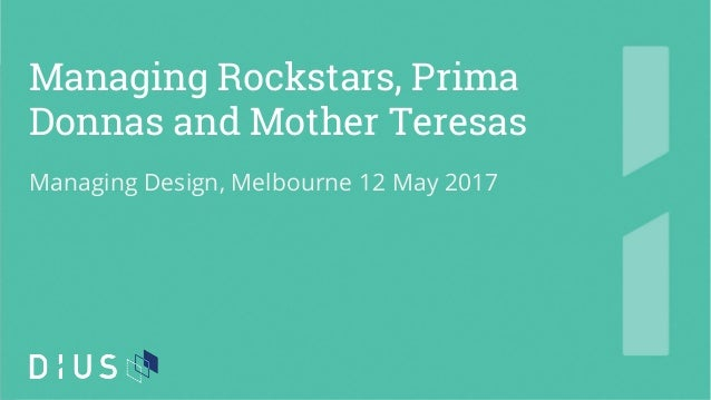 Managing Rockstars, Prima Donnas and Mother Teresas Managing Design, Melbourne 12 May 2017