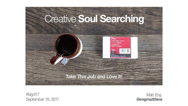 September 16, 2017 Matt Eng @engmatthew Creative Soul Searching Take This Job and Love It! #bigd17
